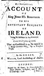 An Impartial Account of King James II's Behaviour to His Protestant Subjects of Ireland: ... By His Grace, William, Lord Archbishop of Dublin, Volume 7