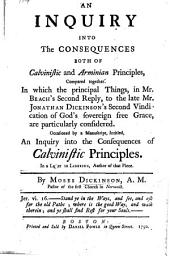 An Inquiry into the Consequences both of Calvinistic and Arminian Principles, compared together. In which the principal things in Mr. Beach's second reply, to the late Mr. Jonathan Dickinson's Second vindication of God's sovereign free grace, are particularly considered. Occasioned by a manuscript, intitled, an Inquiry into the consequences of Calvinistic principles. In a letter to Liberius, author of that piece