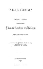What is Medicine?: Annual Address Delivered Before the American Academy of Medicine, at New York, October 28th 1885