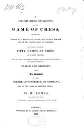 A Second Series of Lessons on the Game of Chess: Containing Several New Methods of Attack and Defence for the Use of the Higher Class Players : to which is Added, Fifty Games at Chess Actually Played, ...