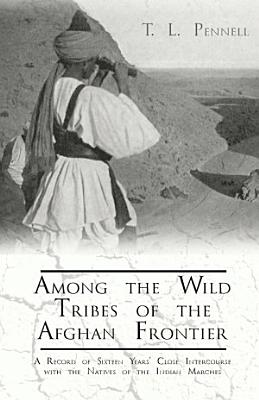 Among the Wild Tribes of the Afghan Frontier   A Record of Sixteen Years  Close Intercourse with the Natives of the Indian Marches