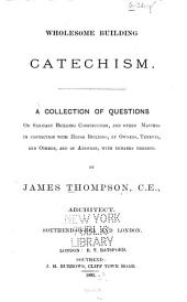 Wholesome Building Catechism: A Collection of Questions on Samitary Building Construction ...