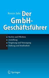 Der GmbH-Geschäftsführer: Rechte und Pflichten, Anstellung, Vergütung und Versorgung, Haftung und Strafbarkeit