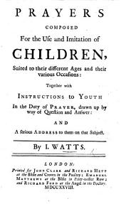 Prayers composed for the use and imitation of children ... Together with instructions to Youth in the duty of Prayer ... and a serious address to them on that subject