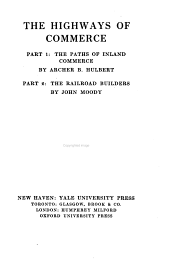 The highways of commerce: Part 1: The paths of inland commerce, by Archer B. Hulbert. Part 2: The railroad builders