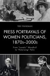"""Press Portrayals of Women Politicians, 1870s–2000s: From """"Lunatic"""" Woodhull to """"Polarizing"""" Palin"""