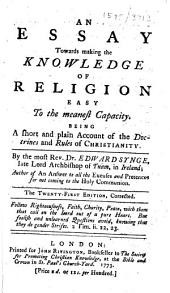 An essay towards making the knowledge of religion easy to the meanest capacity. Being a short and plain account of the doctrines and rules of Christianity ... The twenty-first edition, corrected