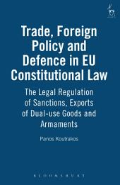 Trade, Foreign Policy and Defence in EU Constitutional Law: The Legal Regulation of Sanctions, Exports of Dual-use Goods and Armaments
