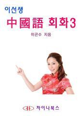 이선생 중국어 회화 3 - 왕초보에서 고급까지 6단계 회화 시리즈