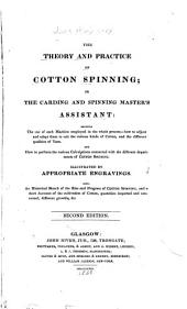 The Theory and Practice of Cotton Spinning; Or, the Carding and Spinning Master's Assistant: Showing the Use of Each Machine Employed in the Whole Process, how to Adjust and Adapt Them to Suit the Various Kinds of Cotton, and the Different Qualities of Yarn and how to Perform the Various Calculations Connected with the Different Departments of Cotton and Spinning. Also an Historical Sketch of the Rise and Progress of Cotton Spinning and a Short Account of the Cultivation of Cotton Quantities Imported and Consumed, Different Growths, Etc