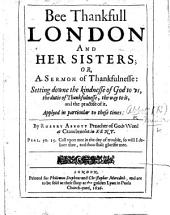 Bee Thankfull London and her Sisters; or, a Sermon of Thankfulnesse ... applyed in particular to these times