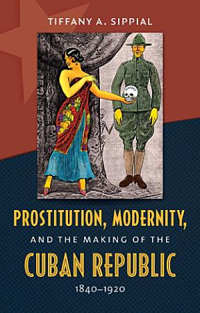 Prostitution  Modernity  and the Making of the Cuban Republic  1840 1920 PDF