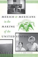 Mexico and Mexicans in the Making of the United States PDF