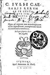 C. Ivlii Caesari Rervm Ab Se Gestarum Comentarii. Quos ad veterum tam manuscriptorum quam impressorum exemplarium fidem accuratissime contulimus