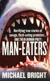 Man-Eaters: Horrifying True Stories of Savage, Flesh-Eating Predators...and their Human Prey!