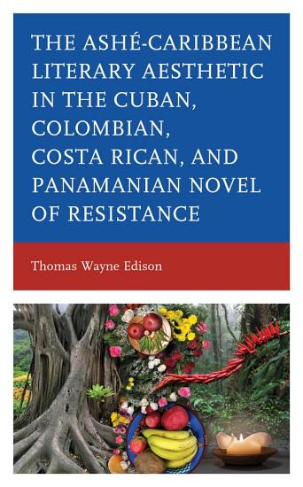 The Ashae Caribbean Literary Aesthetic in the Cuban  Colombian  Costa Rican  and Panamanian Novel of Resistance PDF