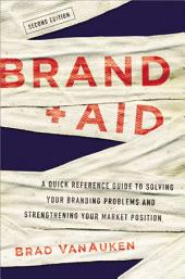 Brand Aid: A Quick Reference Guide to Solving Your Branding Problems and Strengthening Your Market Position, Edition 2