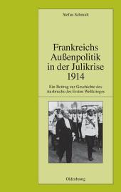 Frankreichs Außenpolitik in der Julikrise 1914: Ein Beitrag zur Geschichte des Ausbruchs des Ersten Weltkrieges