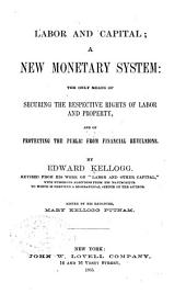 Labor and Capital: A New Monetary System : the Only Means of Securing the Respective Rights of Labor and Property and of Protecting the Public from Financial Revulsions