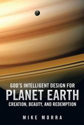 God'S Intelligent Design for Planet Earth: Creation, Beauty, and Redemption