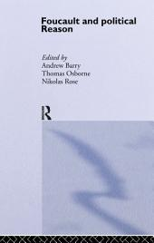 Foucault And Political Reason: Liberalism, Neo-Liberalism And The Rationalities Of Government