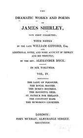 The Dramatic Works and Poems of James Shirley, Now First Collected: The lady of pleasure. The royal master. The duke's mistress. The doubtful heir. St. Patrick for Ireland. The constant maid. The humorous courtier