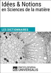 Dictionnaire des Idées & Notions en Sciences de la matière: (Les Dictionnaires d'Universalis)