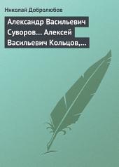 Александр Васильевич Суворов... Алексей Васильевич Кольцов, его жизнь и сочинения...