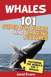 Whales: 101 Fun Facts & Amazing Pictures (Featuring The World's Top 7 Whales)