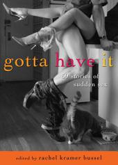 Gotta Have It: 69 Stories of Sudden Sex