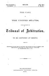 The Case of the United States, to be Laid Before the Tribunal of Arbitration: To be Convened at Geneva Under the Provisions of the Treaty Between the United States of America and Her Majesty the Queen of Great Britain, Concluded at Washington, May 8, 1871