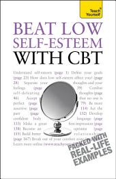 Beat Low Self-Esteem With CBT: Lead a happier, more confident life: a cognitive behavioural therapy toolkit
