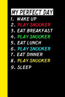 My Perfect Day Wake Up Play Snooker Eat Breakfast Play Snooker Eat Lunch Play Snooker Eat Dinner Play Snooker Sleep