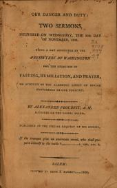 Our danger and duty: two sermons delivered on Wednesday the 30th day of November, 1808, being a day appointed by the Presbytery of Washington for the exercises of fasting, humiliation and prayer, on account of the alarming aspect of divine providence to our country