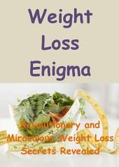 Weight Loss Enigma: Revolutionary and Miraculous Weight Loss Secrets Revealed