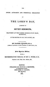 The divine authority and perpetual obligation of the Lord's Day: asserted in seven sermons delivered at the parish church of St. Mary, Islington, in the months of July and August, 1830