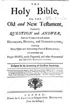 The Holy Bible  Or  the Old and New Testament  Explained by Question and Answer  from the Writings of the Most Eminent Historians  Divines and Commentators     and Embellished with     Maps  Etc PDF
