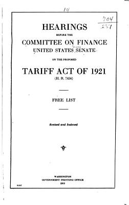 Hearings Before the Committee on Finance  United States Senate  Sixty seventh Congress  First Session  on the Proposed Tariff Act of 1921  H  R  7456    Schedule 15 Free list