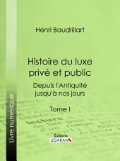 Histoire du luxe privé et public depuis l'Antiquité jusqu'à nos jours: Tome I - Théorie du luxe - Le Luxe primitif - Le Luxe dans l'Orient antique et moderne - Le Luxe en Grèce