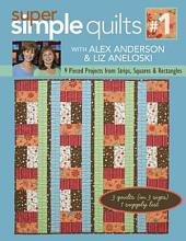 Super Simple Quilts #1 with Alex Anderson & Liz Aneloski: 9 Pieced Projects from Strips, Squares & Rectangles