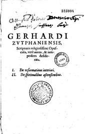 Gerhardi de Zutphaniâ opuscula 1 °. - De reformatione interiori. 2 °. de spiritualibus ascensionibus