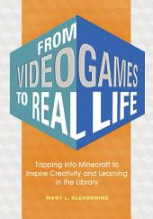 From Video Games to Real Life: Tapping into Minecraft to Inspire Creativity and Learning in the Library: Inspiring Creativity and Learning in the Library