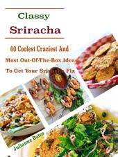 Classy Sriracha: 60 Coolest Craziest And Most Out-Of-The-Box Ideas To Get Your Sriracha Fix