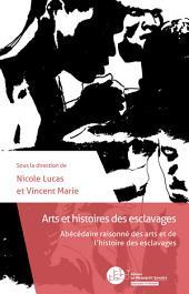 Arts et histoires des esclavages: Abécédaire raisonné des arts et de l'histoire des esclavages