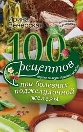 100 рецептов при болезнях поджелудочной железы. Вкусно, полезно, душевно, целебно