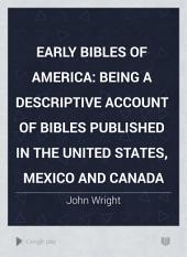 Early Bibles of America: Being a Descriptive Account of Bibles Published in the United States, Mexico and Canada