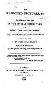 The Rejected Pictures ... with Descriptive Sketches of the Several Compositions by Some Ci-devant and Other Cognoscenti (being a Supplement to the Royal Academy Catalogue of 1815). To which are Added a Few of the Secret Reasons for Their Rejection, by a Distinguished Member of the Hanging Committee