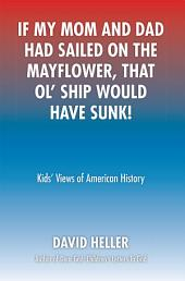 If My Mom and Dad Had Sailed on the Mayflower, That Ol' Ship Would Have Sunk!: Kids' Views of American History