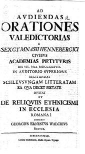 Ad audiendas orationes valedictorias a sex gymnasii Hennebergici civibus academias petituris die VII. Mai. MDCCXXXVII in auditorio superiore recitandas Schleusungam litteratam ea qua decet pietate invitat, et de reliquiis ethnicismi in ecclesia Romana disserit Georgius Ernestus Walchius