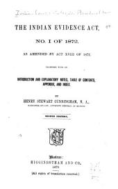 The Indian Evidence Act, No. 1 of 1872: As Amended by Act XVIII of 1872, Together with an Introduction and Explanatory Notes, Table of Contents, Appendix, and Index